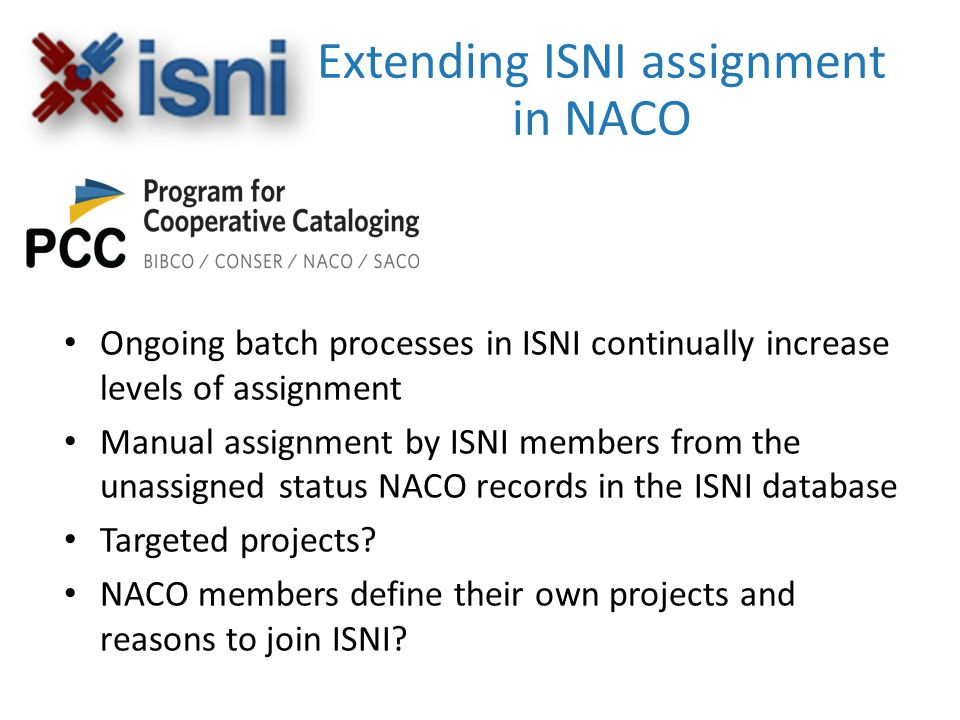 Extending ISNI assignment in NACO Ongoing batch processes in ISNI continually increase levels of assignment Manual assignment by ISNI members from the unassigned status NACO records in the ISNI database Targeted projects.