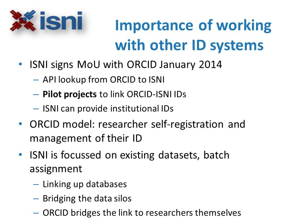 ISNI signs MoU with ORCID January 2014 – API lookup from ORCID to ISNI – Pilot projects to link ORCID-ISNI IDs – ISNI can provide institutional IDs ORCID model: researcher self-registration and management of their ID ISNI is focussed on existing datasets, batch assignment – Linking up databases – Bridging the data silos – ORCID bridges the link to researchers themselves Importance of working with other ID systems