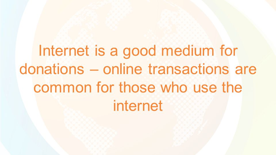 Internet is a good medium for donations – online transactions are common for those who use the internet