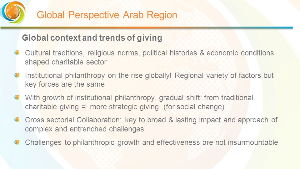 Global Perspective Arab Region Cultural traditions, religious norms, political histories & economic conditions shaped charitable sector Institutional philanthropy on the rise globally.