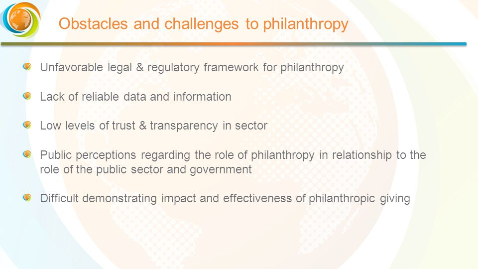 Obstacles and challenges to philanthropy Unfavorable legal & regulatory framework for philanthropy Lack of reliable data and information Low levels of trust & transparency in sector Public perceptions regarding the role of philanthropy in relationship to the role of the public sector and government Difficult demonstrating impact and effectiveness of philanthropic giving