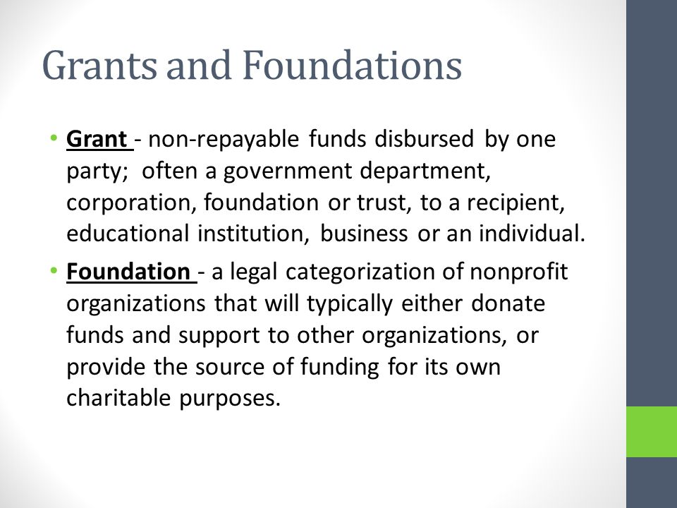 Grants and Foundations Grant - non-repayable funds disbursed by one party; often a government department, corporation, foundation or trust, to a recipient, educational institution, business or an individual.