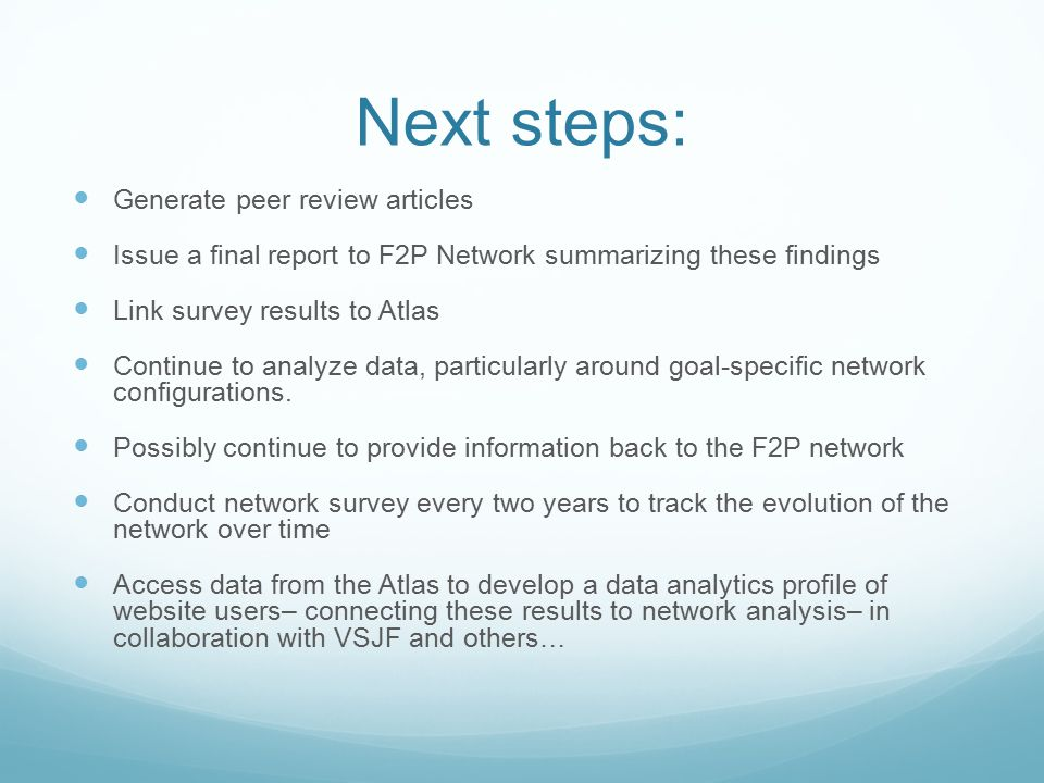 Next steps: Generate peer review articles Issue a final report to F2P Network summarizing these findings Link survey results to Atlas Continue to anal