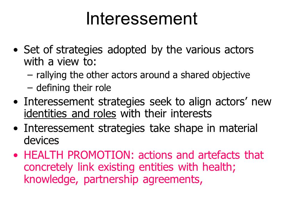 Interessement Set of strategies adopted by the various actors with a view to: –rallying the other actors around a shared objective –defining their role Interessement strategies seek to align actors' new identities and roles with their interests Interessement strategies take shape in material devices HEALTH PROMOTION: actions and artefacts that concretely link existing entities with health; knowledge, partnership agreements,