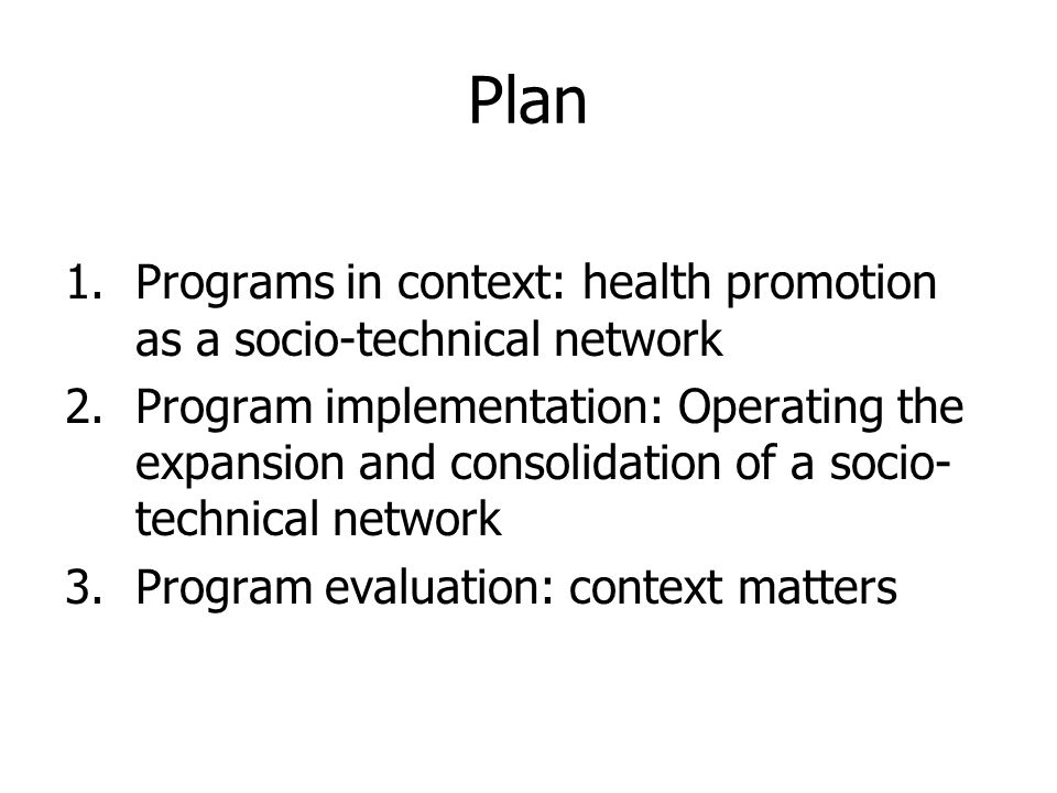 Plan 1.Programs in context: health promotion as a socio-technical network 2.Program implementation: Operating the expansion and consolidation of a socio- technical network 3.Program evaluation: context matters