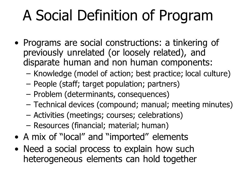 A Social Definition of Program Programs are social constructions: a tinkering of previously unrelated (or loosely related), and disparate human and non human components: –Knowledge (model of action; best practice; local culture) –People (staff; target population; partners) –Problem (determinants, consequences) –Technical devices (compound; manual; meeting minutes) –Activities (meetings; courses; celebrations) –Resources (financial; material; human) A mix of local and imported elements Need a social process to explain how such heterogeneous elements can hold together