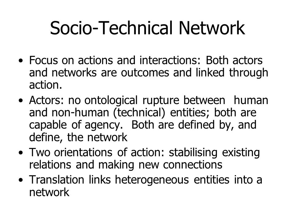 Socio-Technical Network Focus on actions and interactions: Both actors and networks are outcomes and linked through action.