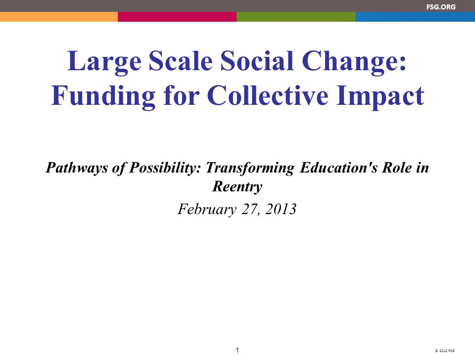 © 2012 FSG 1 FSG.ORG Large Scale Social Change: Funding for Collective Impact Pathways of Possibility: Transforming Education s Role in Reentry February 27, 2013