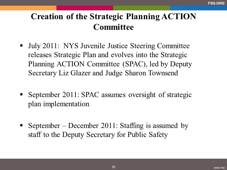 12 FSG.ORG © 2012 FSG Creation of the Strategic Planning ACTION Committee  July 2011: NYS Juvenile Justice Steering Committee releases Strategic Plan and evolves into the Strategic Planning ACTION Committee (SPAC), led by Deputy Secretary Liz Glazer and Judge Sharon Townsend  September 2011: SPAC assumes oversight of strategic plan implementation  September – December 2011: Staffing is assumed by staff to the Deputy Secretary for Public Safety