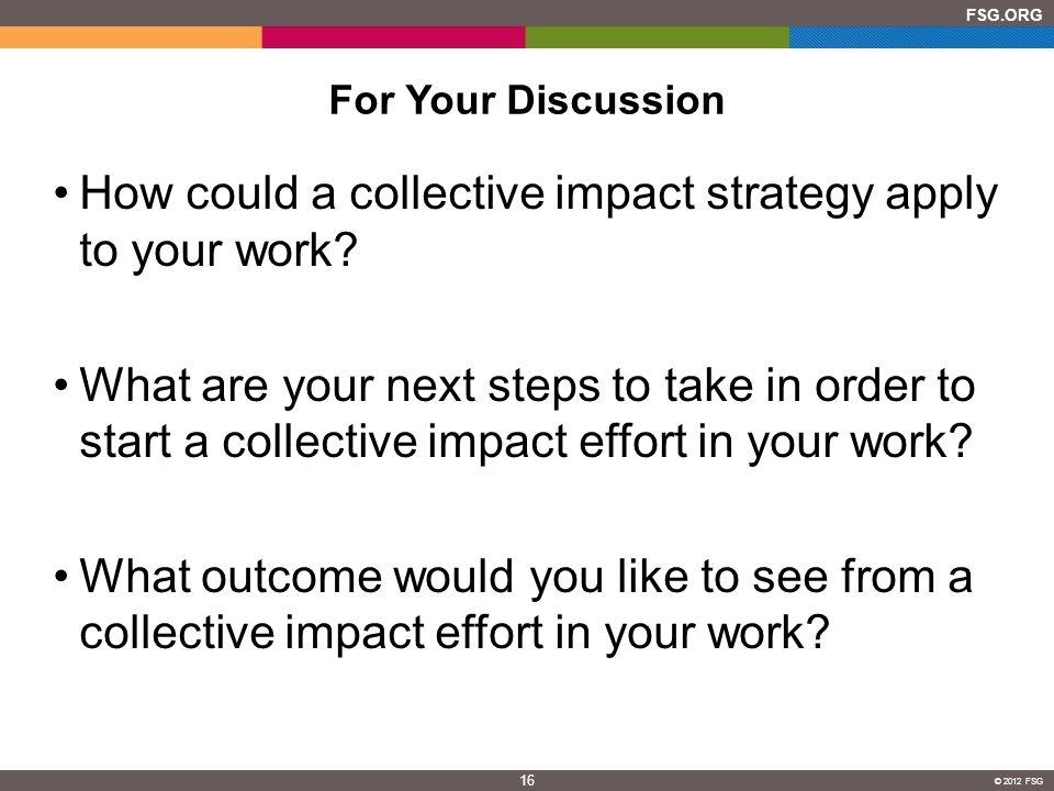 16 FSG.ORG © 2012 FSG For Your Discussion How could a collective impact strategy apply to your work.
