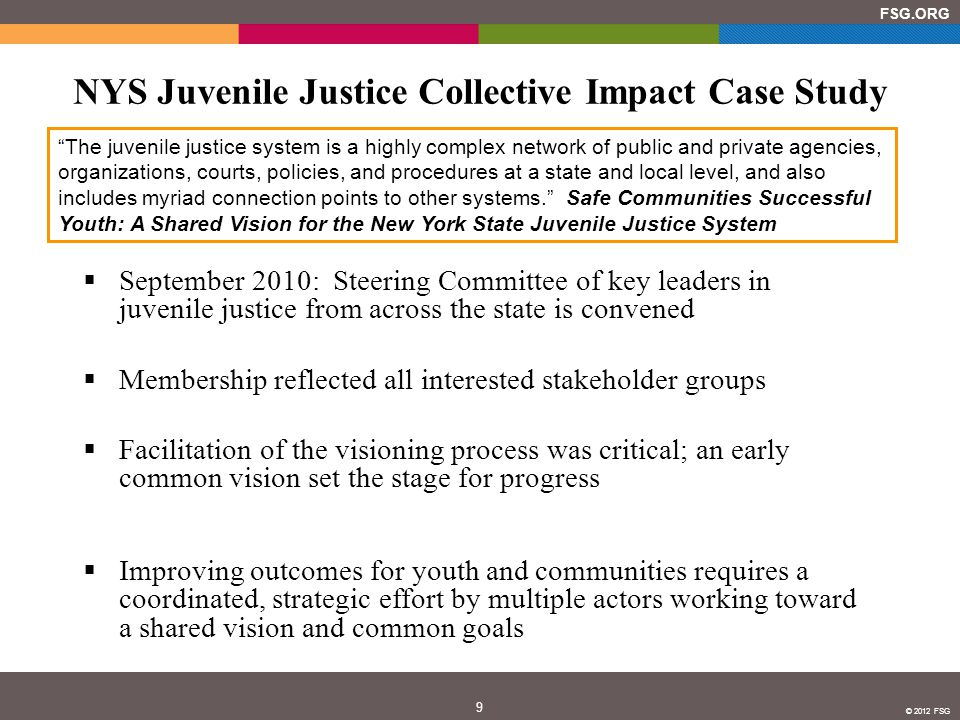 10 FSG.ORG © 2012 FSG Strategic Plan Set the Stage for Concrete Progress  July 2011: Steering Committee releases its Strategy and Action Plan, which includes four guiding principles and ten critical near-term action steps that will be needed to transform the juvenile justice system in New York State  The full report is available at http://www.nysjjag.org/documents/safe-communities- successful-youth-full-version.pdf http://www.nysjjag.org/documents/safe-communities- successful-youth-full-version.pdf