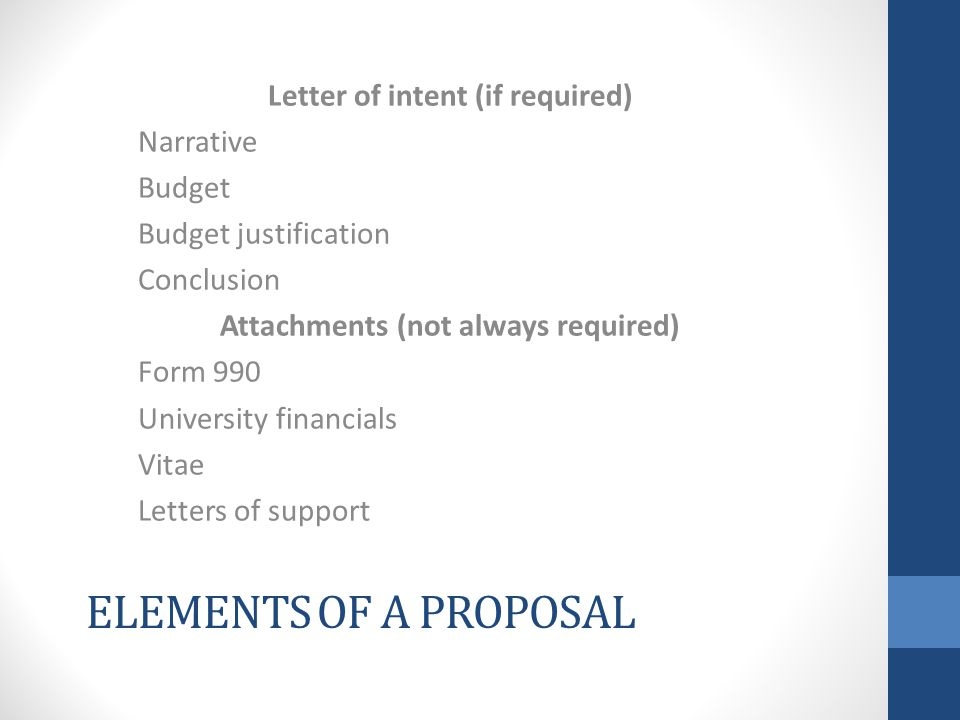 ELEMENTS OF A PROPOSAL Letter of intent (if required) Narrative Budget Budget justification Conclusion Attachments (not always required) Form 990 University financials Vitae Letters of support
