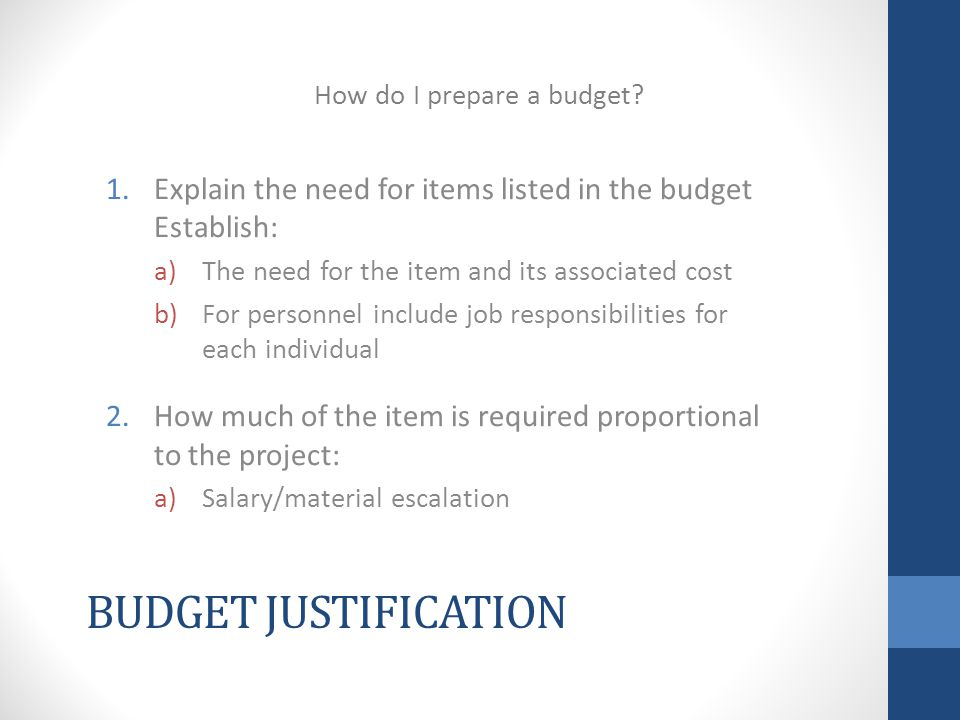 BUDGET JUSTIFICATION 1.Explain the need for items listed in the budget Establish: a)The need for the item and its associated cost b)For personnel include job responsibilities for each individual 2.How much of the item is required proportional to the project: a)Salary/material escalation How do I prepare a budget