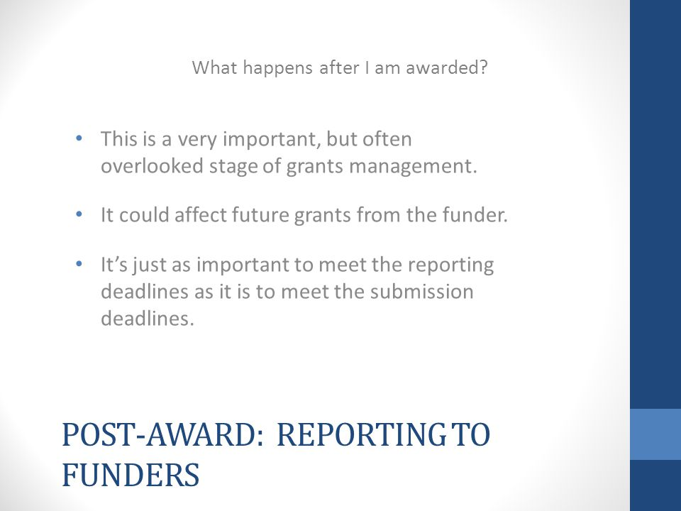 POST-AWARD: REPORTING TO FUNDERS This is a very important, but often overlooked stage of grants management.