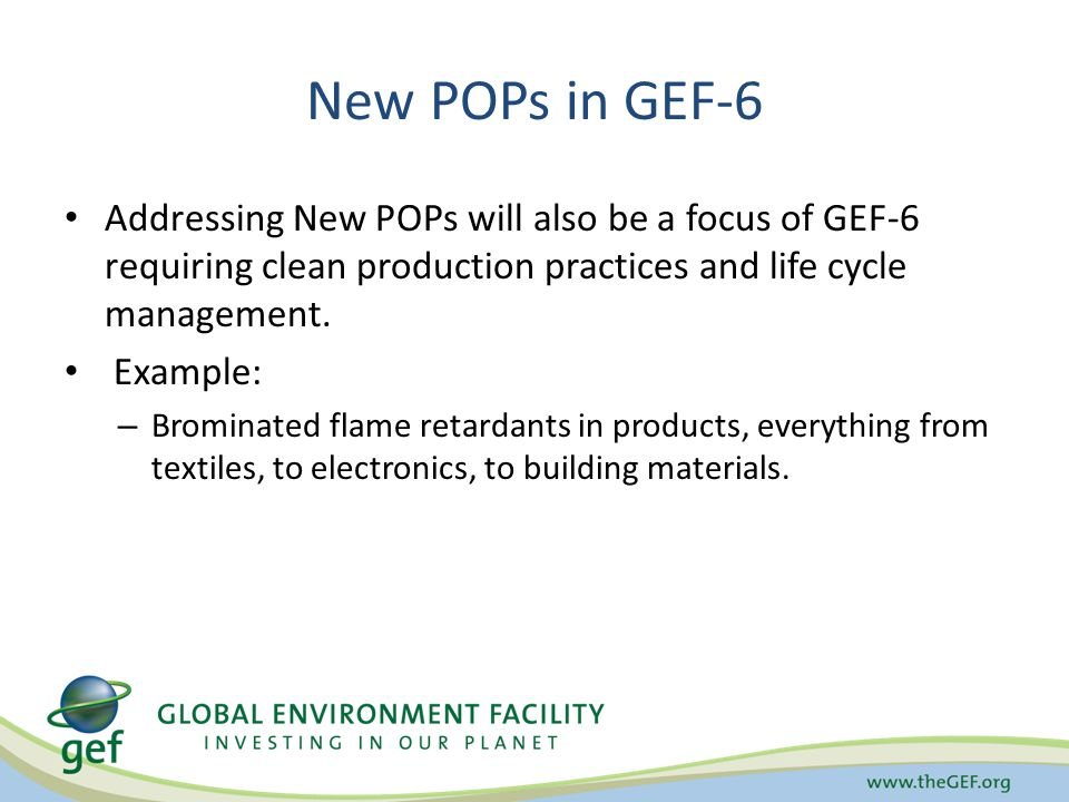 New POPs in GEF-6 Addressing New POPs will also be a focus of GEF-6 requiring clean production practices and life cycle management.