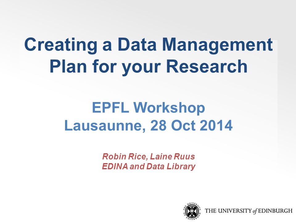 Creating a Data Management Plan for your Research EPFL Workshop Lausaunne, 28 Oct 2014 Robin Rice, Laine Ruus EDINA and Data Library