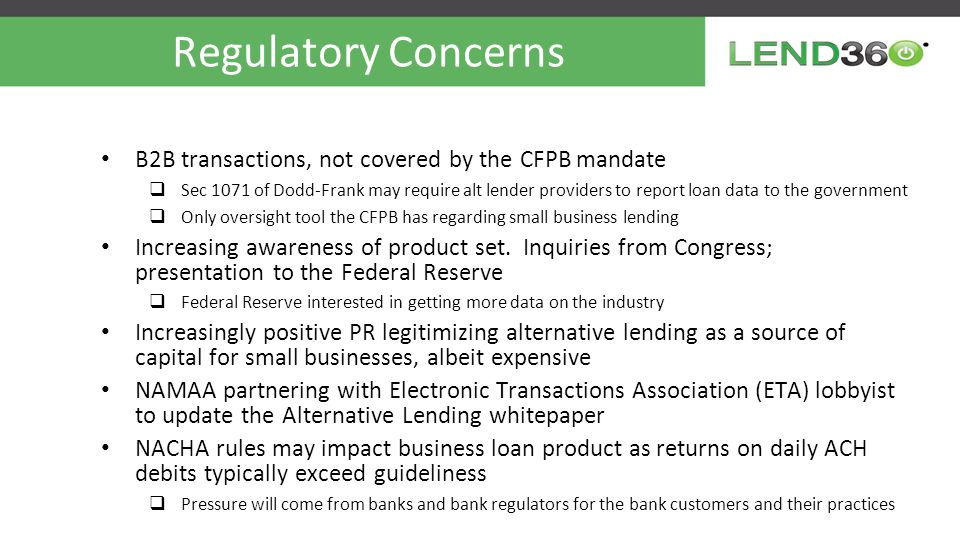Regulatory Concerns B2B transactions, not covered by the CFPB mandate  Sec 1071 of Dodd-Frank may require alt lender providers to report loan data to the government  Only oversight tool the CFPB has regarding small business lending Increasing awareness of product set.