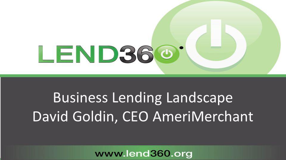 Business Lending Landscape David Goldin, CEO AmeriMerchant