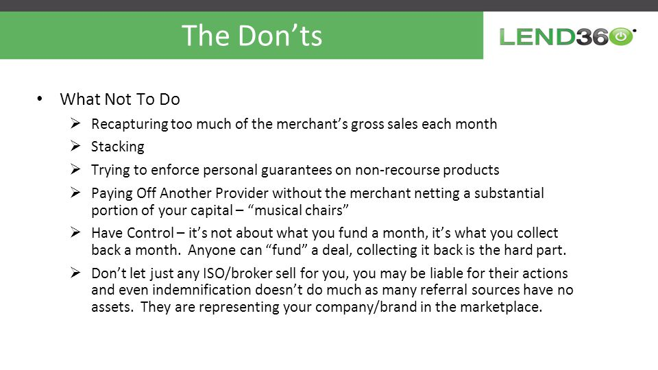 The Don'ts What Not To Do  Recapturing too much of the merchant's gross sales each month  Stacking  Trying to enforce personal guarantees on non-recourse products  Paying Off Another Provider without the merchant netting a substantial portion of your capital – musical chairs  Have Control – it's not about what you fund a month, it's what you collect back a month.