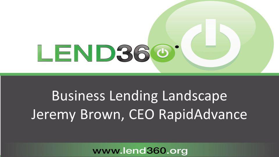 Business Lending Landscape Jeremy Brown, CEO RapidAdvance