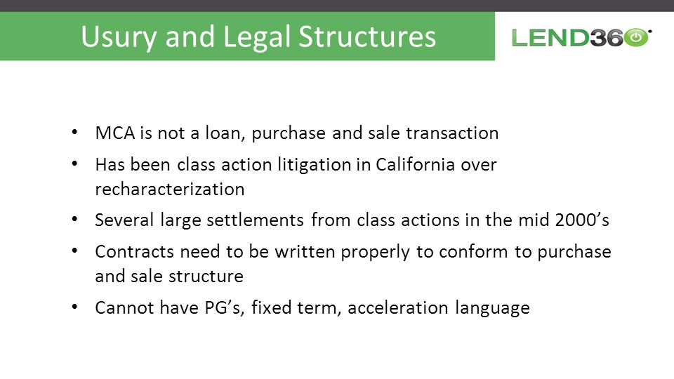 Usury and Legal Structures MCA is not a loan, purchase and sale transaction Has been class action litigation in California over recharacterization Several large settlements from class actions in the mid 2000's Contracts need to be written properly to conform to purchase and sale structure Cannot have PG's, fixed term, acceleration language