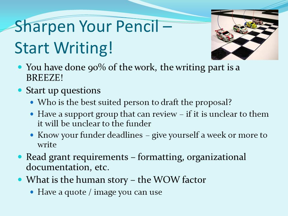 Sharpen Your Pencil – Start Writing! You have done 90% of the work, the writing part is a BREEZE! Start up questions Who is the best suited person to