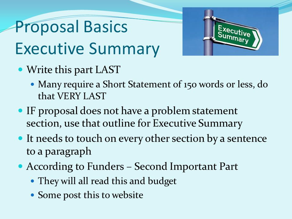 Proposal Basics Executive Summary Write this part LAST Many require a Short Statement of 150 words or less, do that VERY LAST IF proposal does not hav