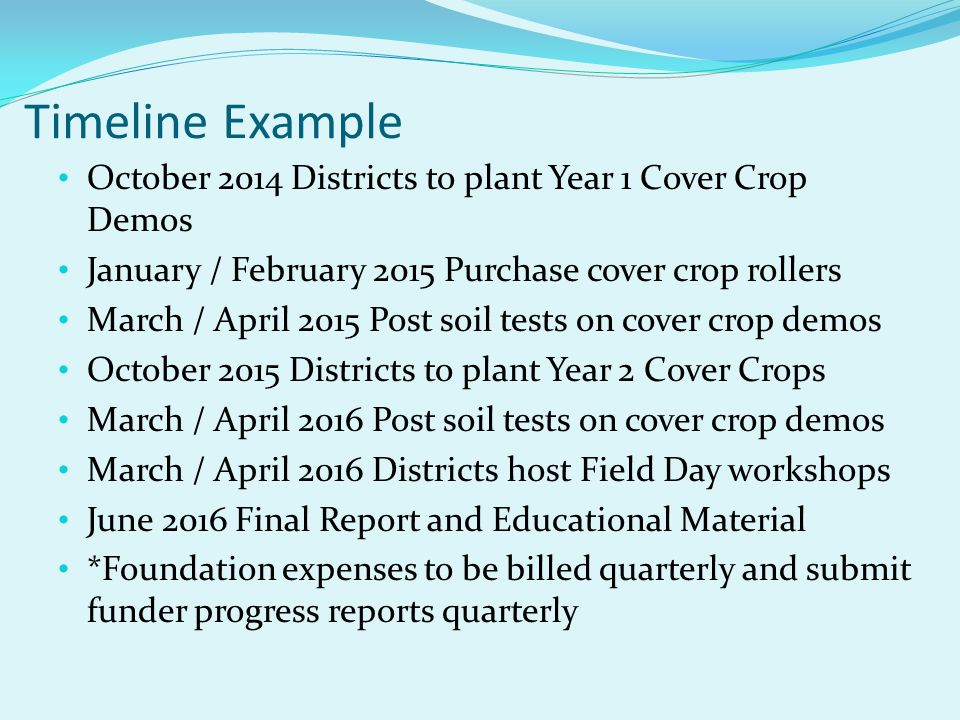 Timeline Example October 2014 Districts to plant Year 1 Cover Crop Demos January / February 2015 Purchase cover crop rollers March / April 2015 Post s