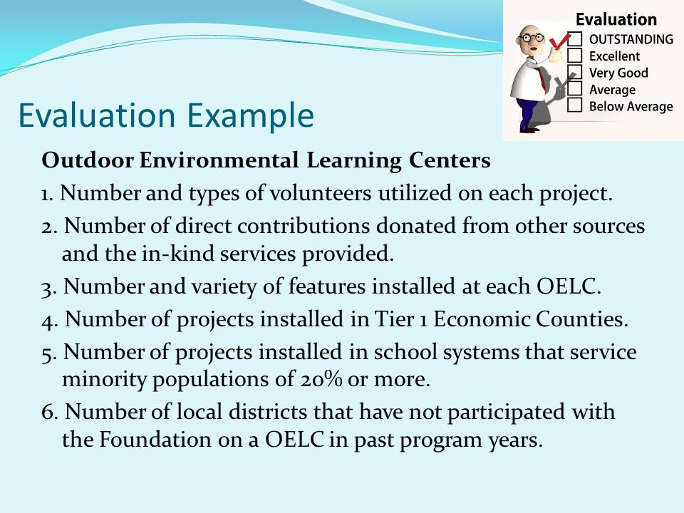 Evaluation Example Outdoor Environmental Learning Centers 1. Number and types of volunteers utilized on each project. 2. Number of direct contribution