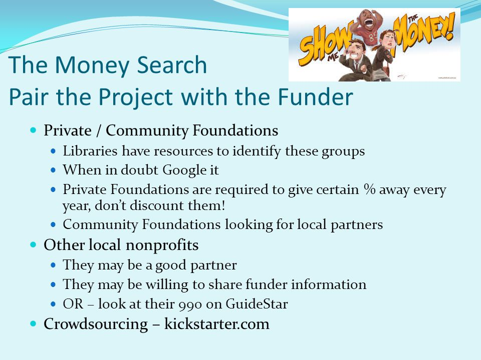 The Money Search Pair the Project with the Funder Private / Community Foundations Libraries have resources to identify these groups When in doubt Goog