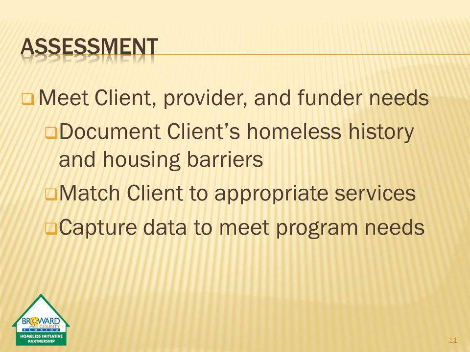  Meet Client, provider, and funder needs  Document Client's homeless history and housing barriers  Match Client to appropriate services  Capture data to meet program needs 11
