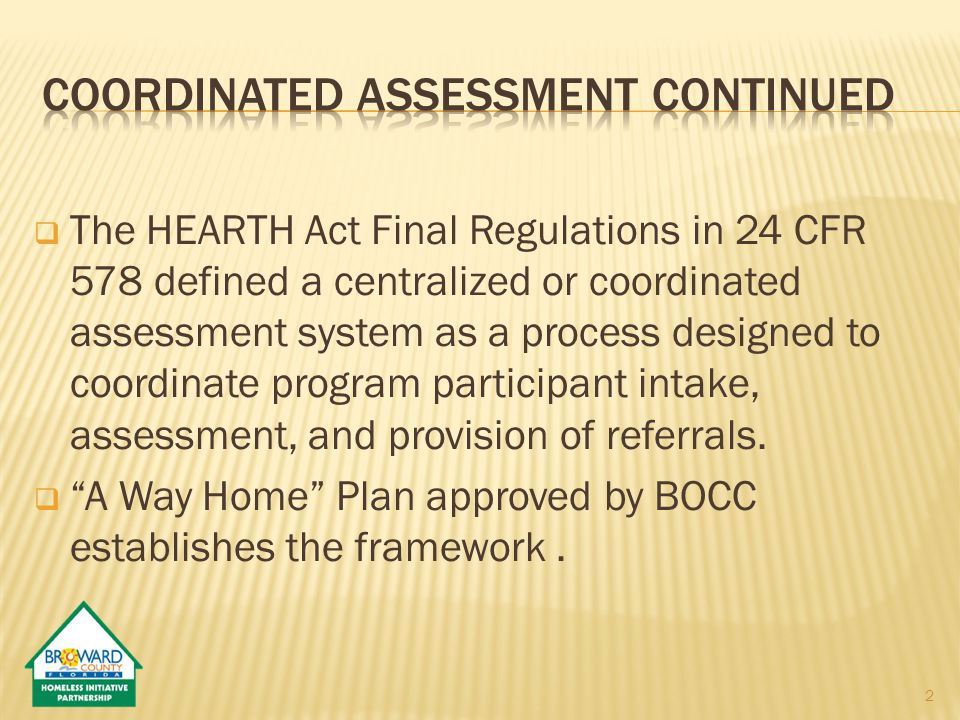  The HEARTH Act Final Regulations in 24 CFR 578 defined a centralized or coordinated assessment system as a process designed to coordinate program participant intake, assessment, and provision of referrals.