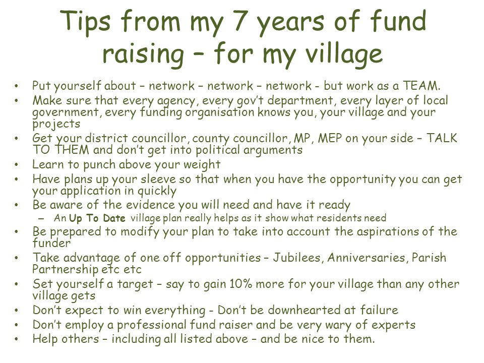 Tips from my 7 years of fund raising – for my village Put yourself about – network – network – network - but work as a TEAM.