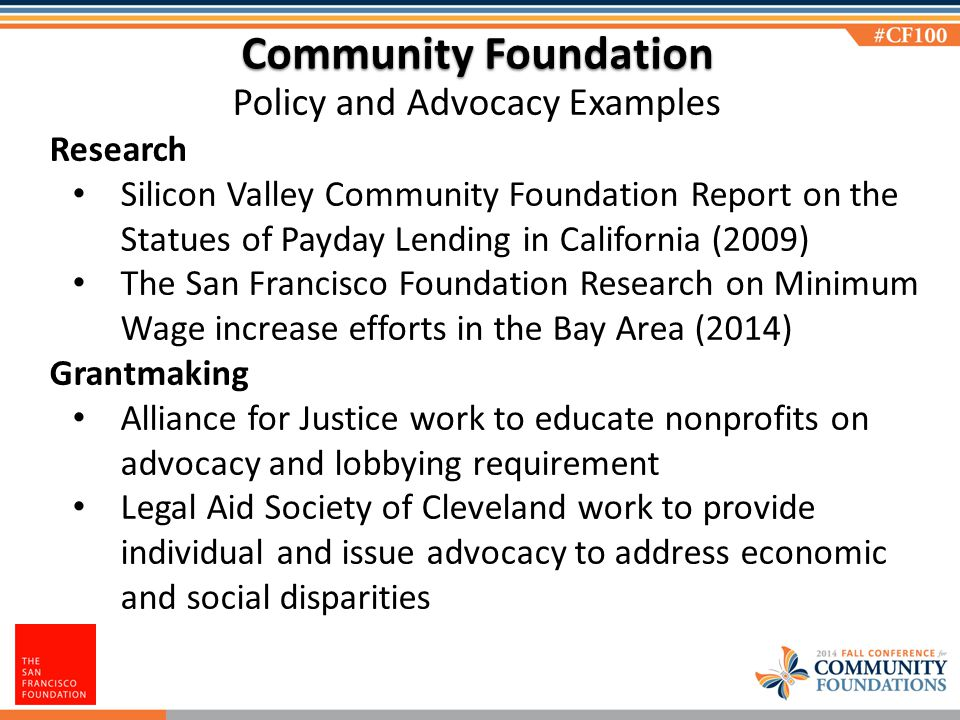 Community Foundation Policy and Advocacy Examples Research Silicon Valley Community Foundation Report on the Statues of Payday Lending in California (2009) The San Francisco Foundation Research on Minimum Wage increase efforts in the Bay Area (2014) Grantmaking Alliance for Justice work to educate nonprofits on advocacy and lobbying requirement Legal Aid Society of Cleveland work to provide individual and issue advocacy to address economic and social disparities