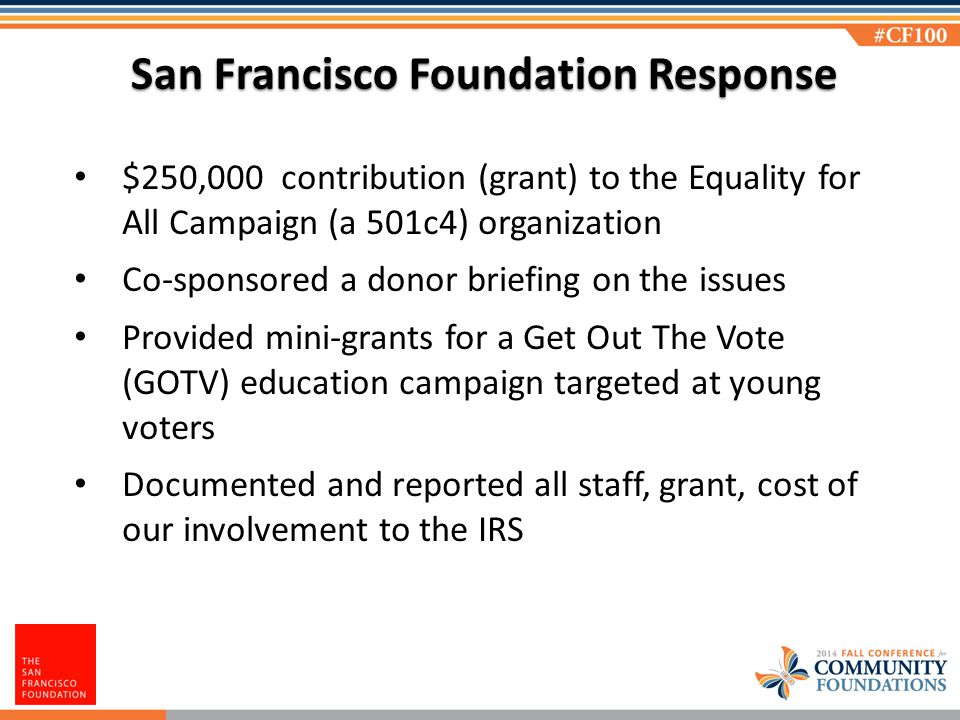 San Francisco Foundation Response $250,000 contribution (grant) to the Equality for All Campaign (a 501c4) organization Co-sponsored a donor briefing on the issues Provided mini-grants for a Get Out The Vote (GOTV) education campaign targeted at young voters Documented and reported all staff, grant, cost of our involvement to the IRS