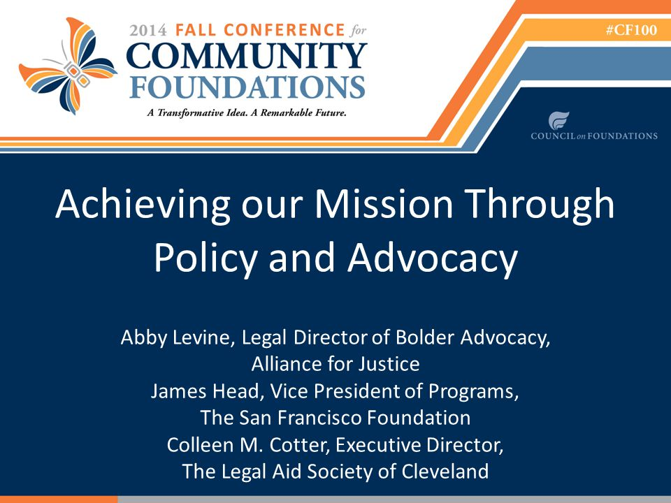 Achieving our Mission Through Policy and Advocacy Abby Levine, Legal Director of Bolder Advocacy, Alliance for Justice James Head, Vice President of Programs, The San Francisco Foundation Colleen M.