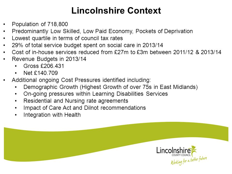 Lincolnshire Context Population of 718,800 Predominantly Low Skilled, Low Paid Economy, Pockets of Deprivation Lowest quartile in terms of council tax rates 29% of total service budget spent on social care in 2013/14 Cost of in-house services reduced from £27m to £3m between 2011/12 & 2013/14 Revenue Budgets in 2013/14 Gross £206.431 Net £140.709 Additional ongoing Cost Pressures identified including: Demographic Growth (Highest Growth of over 75s in East Midlands) On-going pressures within Learning Disabilities Services Residential and Nursing rate agreements Impact of Care Act and Dilnot recommendations Integration with Health