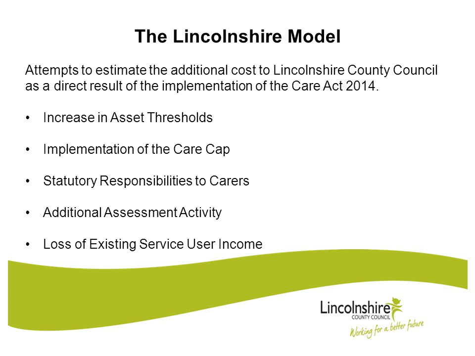 The Lincolnshire Model Attempts to estimate the additional cost to Lincolnshire County Council as a direct result of the implementation of the Care Act 2014.