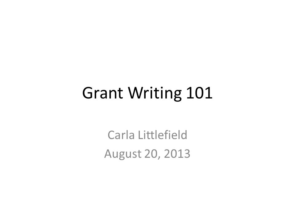 Grant Writing 101 Carla Littlefield August 20, 2013