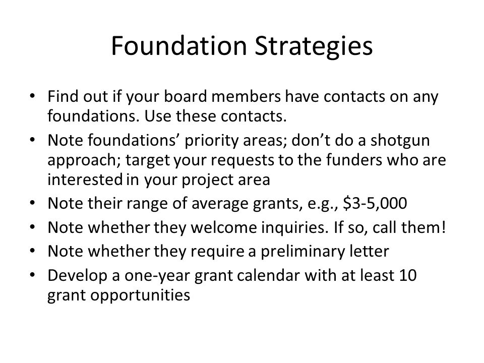 Foundation Strategies Find out if your board members have contacts on any foundations. Use these contacts. Note foundations' priority areas; don't do
