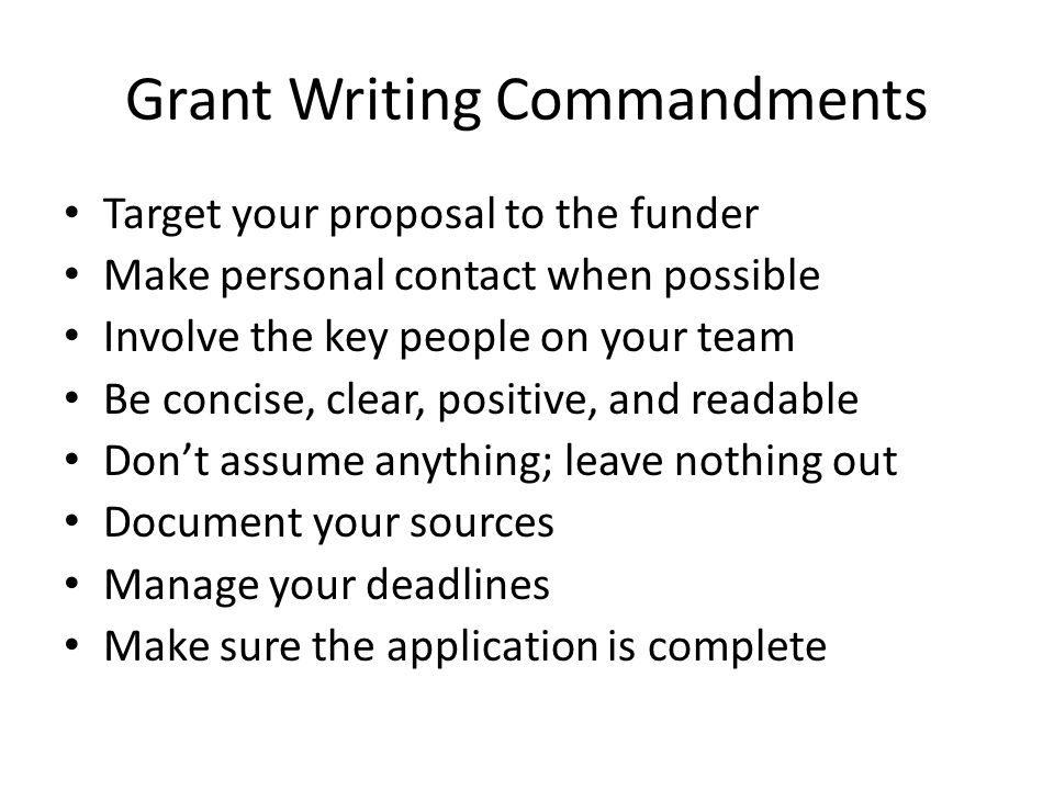 Grant Writing Commandments Target your proposal to the funder Make personal contact when possible Involve the key people on your team Be concise, clea