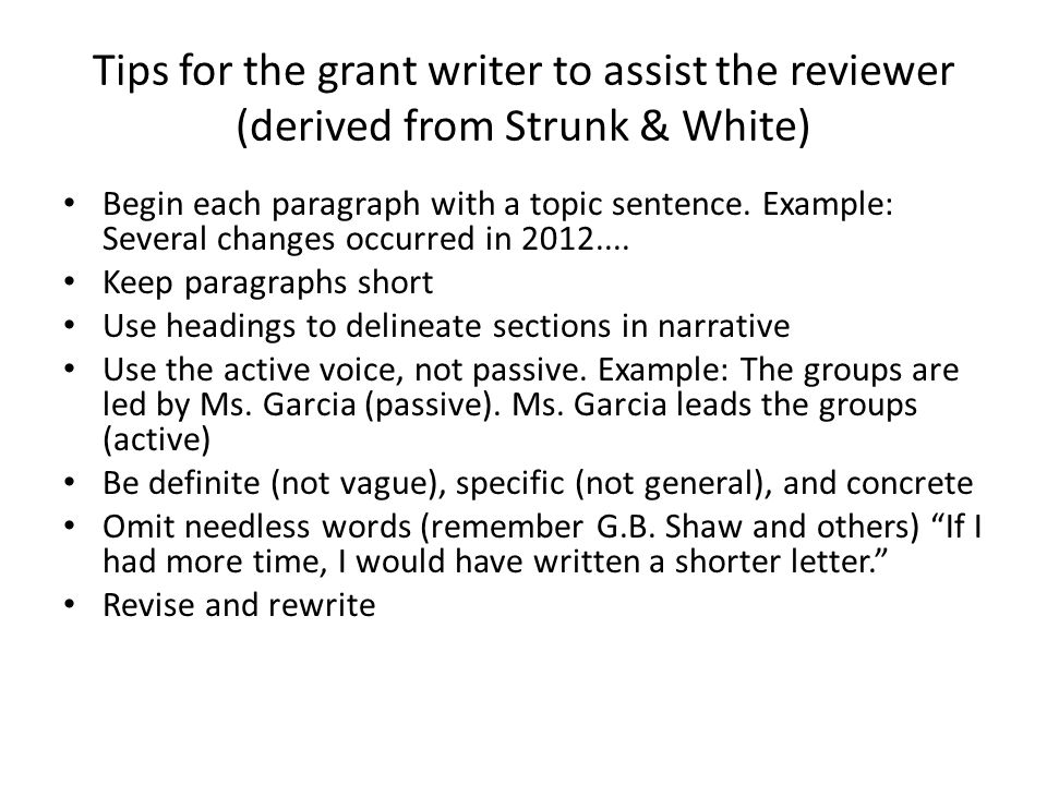 Tips for the grant writer to assist the reviewer (derived from Strunk & White) Begin each paragraph with a topic sentence. Example: Several changes oc
