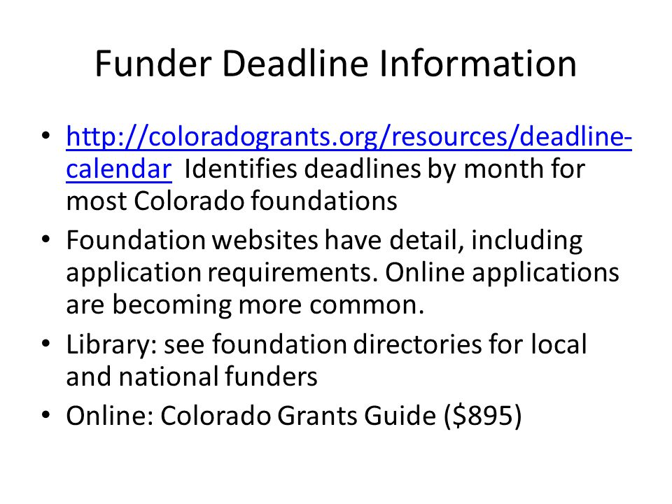 Funder Deadline Information http://coloradogrants.org/resources/deadline- calendar Identifies deadlines by month for most Colorado foundations http://