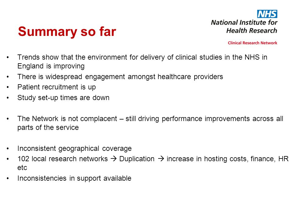 Summary so far Trends show that the environment for delivery of clinical studies in the NHS in England is improving There is widespread engagement amo
