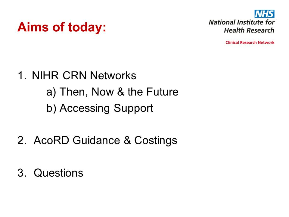 Aims of today: 1.NIHR CRN Networks a) Then, Now & the Future b) Accessing Support 2.AcoRD Guidance & Costings 3.Questions