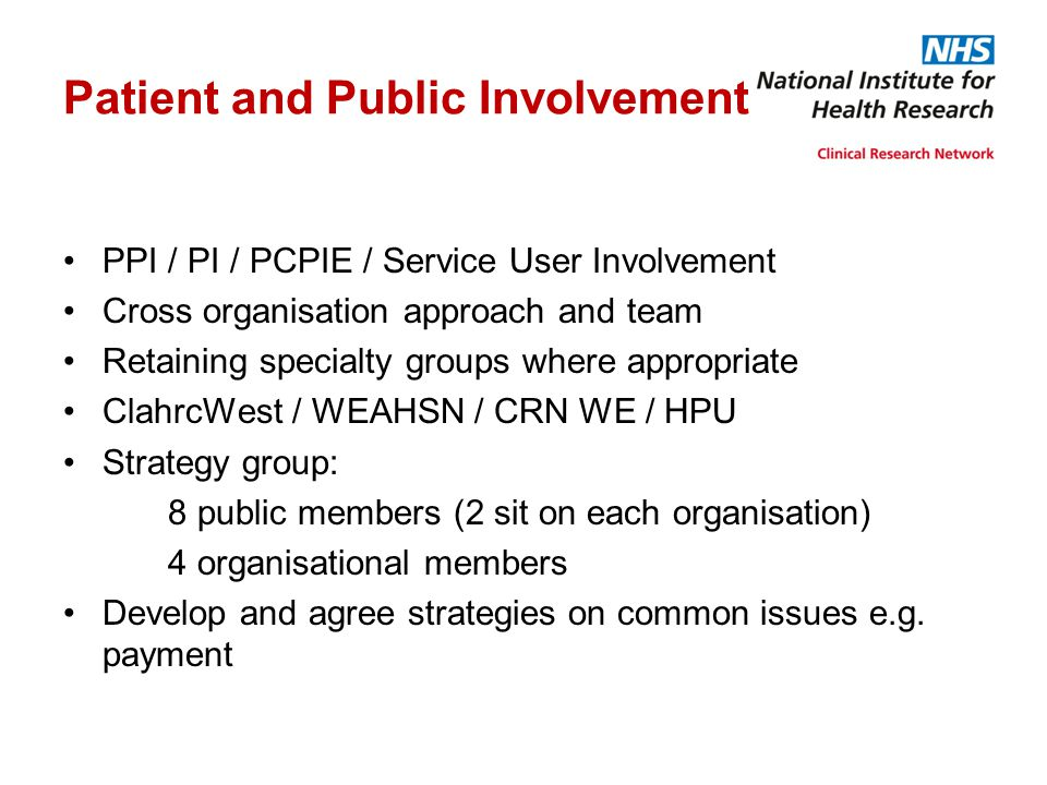 Patient and Public Involvement PPI / PI / PCPIE / Service User Involvement Cross organisation approach and team Retaining specialty groups where appro