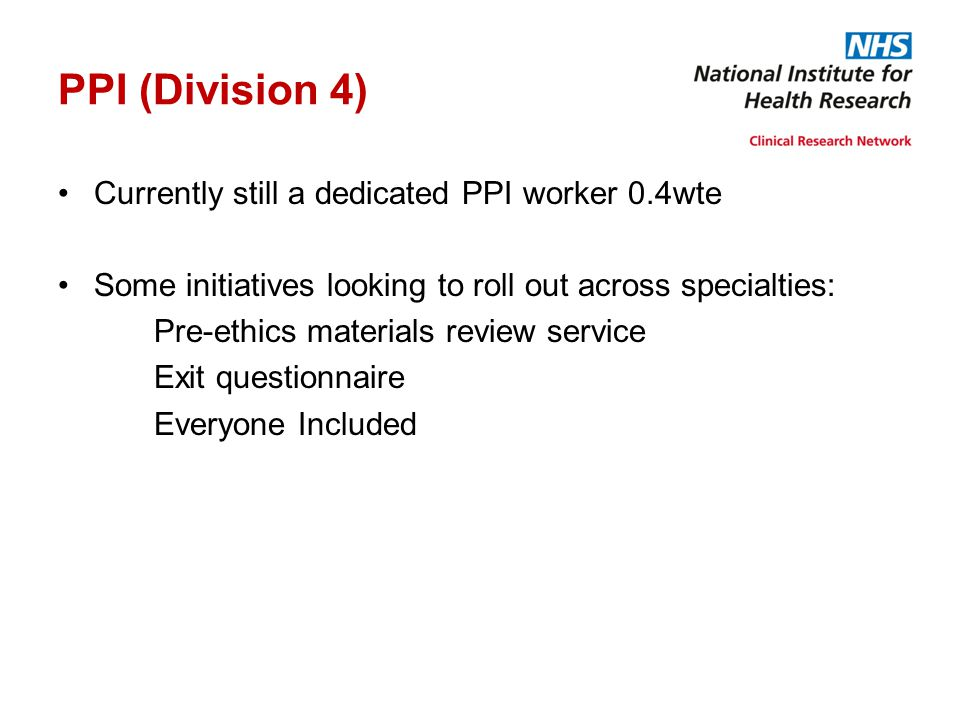 PPI (Division 4) Currently still a dedicated PPI worker 0.4wte Some initiatives looking to roll out across specialties: Pre-ethics materials review se