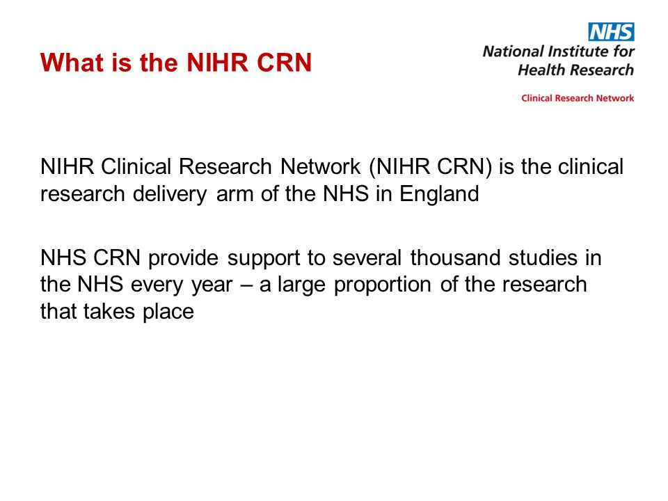 What is the NIHR CRN NIHR Clinical Research Network (NIHR CRN) is the clinical research delivery arm of the NHS in England NHS CRN provide support to