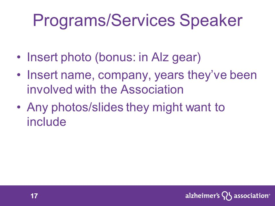 17 Programs/Services Speaker Insert photo (bonus: in Alz gear) Insert name, company, years they've been involved with the Association Any photos/slides they might want to include