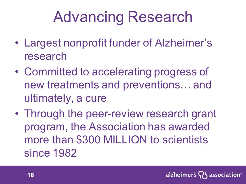 18 Advancing Research Largest nonprofit funder of Alzheimer's research Committed to accelerating progress of new treatments and preventions… and ultimately, a cure Through the peer-review research grant program, the Association has awarded more than $300 MILLION to scientists since 1982